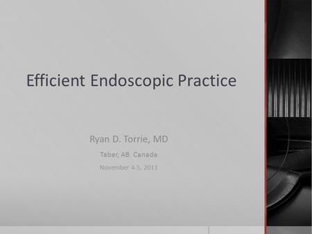 Efficient Endoscopic Practice Ryan D. Torrie, MD Taber, AB Canada November 4-5, 2011.