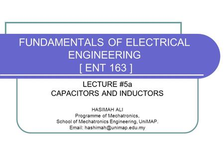 FUNDAMENTALS OF ELECTRICAL ENGINEERING [ ENT 163 ] LECTURE #5a CAPACITORS AND INDUCTORS HASIMAH ALI Programme of Mechatronics, School of Mechatronics Engineering,