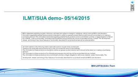 1 ILMT/SUA demo- 05/14/2015 IBM ILMT/SUA Dev Team IBM's statements regarding its plans, directions, and intent are subject to change or withdrawal without.