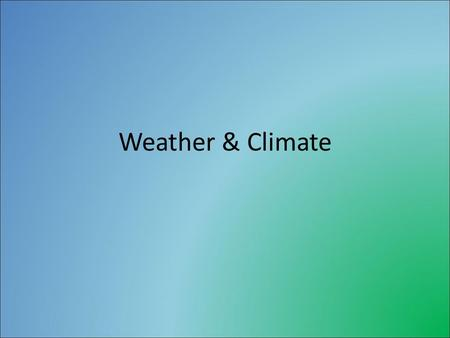 "Weather & Climate. Weather & Climate Definitions Weather- ""the state of the atmosphere with respect to heat or cold, wetness or dryness, calm or storm,"