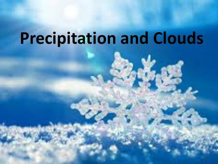 Precipitation and Clouds. Cloud Formation Warm moist air rises Air expands and cools to the dew point Air becomes saturated Water droplets form on condensation.
