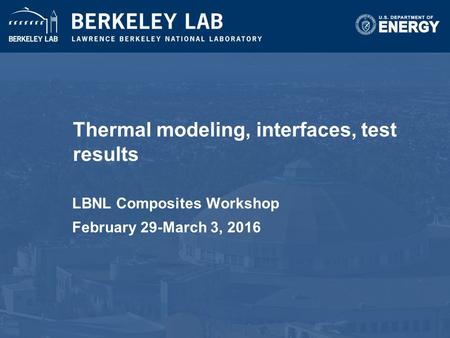 Thermal modeling, interfaces, test results LBNL Composites Workshop February 29-March 3, 2016.