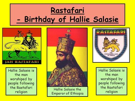Rastafari - Birthday of Hallie Salasie Hallie Salasie is the man worshiped by people following the Rastafari religion Hallie Salasie the Emperor of Ethiopia.
