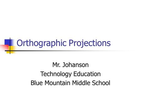 Orthographic Projections Mr. Johanson Technology Education Blue Mountain Middle School.