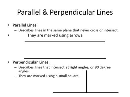 Parallel & Perpendicular Lines Parallel Lines: – Describes lines in the same plane that never cross or intersect. They are marked using arrows. Perpendicular.