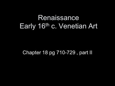 Renaissance Early 16 th c. Venetian Art Chapter 18 pg 710-729, part II.