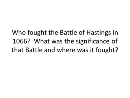 Who fought the Battle of Hastings in 1066? What was the significance of that Battle and where was it fought?