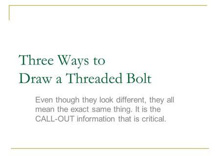 Three Ways to Draw a Threaded Bolt Even though they look different, they all mean the exact same thing. It is the CALL-OUT information that is critical.