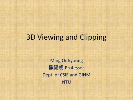 3D Viewing and Clipping Ming Ouhyoung 歐陽明 Professor Dept. of CSIE and GINM NTU.