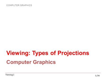 COMPUTER GRAPHICS 1/36 Viewing 1 Viewing: Types of Projections Computer Graphics.