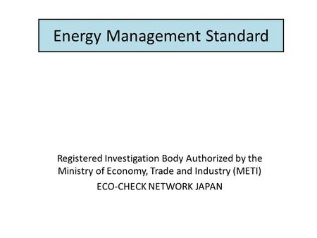 Energy Management Standard Registered Investigation Body Authorized by the Ministry of Economy, Trade and Industry (METI) ECO-CHECK NETWORK JAPAN.
