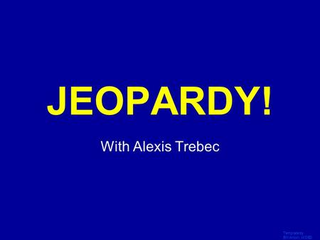 Template by Bill Arcuri, WCSD Click Once to Begin JEOPARDY! With Alexis Trebec.