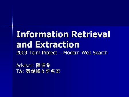 Information Retrieval and Extraction 2009 Term Project – Modern Web Search Advisor: 陳信希 TA: 蔡銘峰&許名宏.