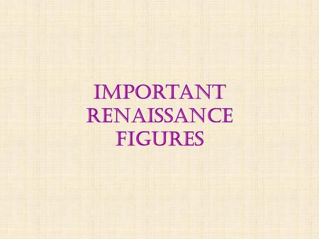 "Important renaissance figures. The Renaissance  Started in Florence, Italy – a wealthy center of commerce by the 15 th century  A ""rebirth"" of artistic,"