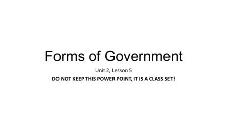 Forms of Government Unit 2, Lesson 5 DO NOT KEEP THIS POWER POINT, IT IS A CLASS SET!