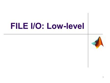 FILE I/O: Low-level 1. The Big Picture 2 Low-Level, cont. Some files are mixed format that are not readable by high- level functions such as xlsread()
