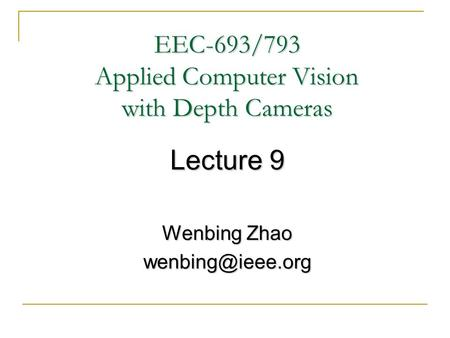 EEC-693/793 Applied Computer Vision with Depth Cameras Lecture 9 Wenbing Zhao