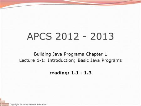 Copyright 2010 by Pearson Education APCS 2012 - 2013 Building Java Programs Chapter 1 Lecture 1-1: Introduction; Basic Java Programs reading: 1.1 - 1.3.