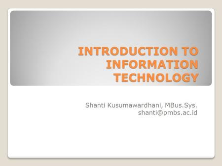 INTRODUCTION TO INFORMATION TECHNOLOGY Shanti Kusumawardhani, MBus.Sys.