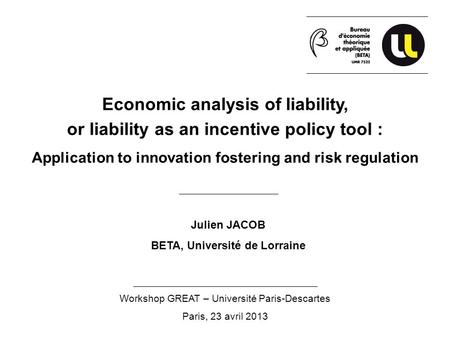 Economic analysis of liability, or liability as an incentive policy tool : Application to innovation fostering and risk regulation Julien JACOB BETA, Université.