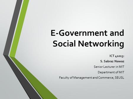 E-Government and Social Networking ICT 41013: S. Sabraz Nawaz Senior Lecturer in MIT Department of MIT Faculty of Management and Commerce, SEUSL.