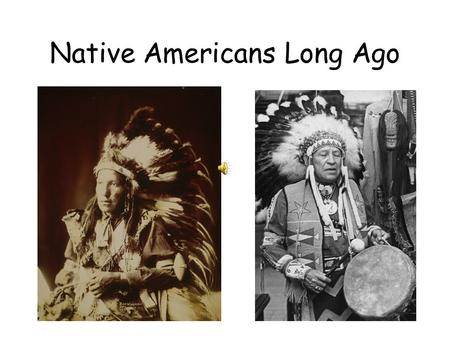 Native Americans Long Ago Native Americans are people who lived in our country before it was called the United States of America.