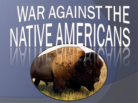 WAR ON THE PLAINS Peace attempts = failure U.S. wanted to remove all Native Americans ○ Force into reservations ○ Aggressive military policy.