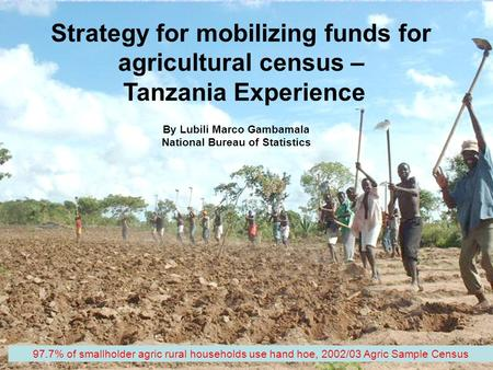 1 Strategy for mobilizing funds for agricultural census – Tanzania Experience By Lubili Marco Gambamala National Bureau of Statistics 97.7% of smallholder.