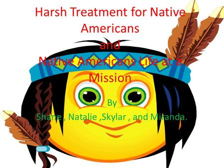 Harsh Treatment for Native Americans and Native Americans Life at a Mission By Shane, Natalie,Skylar, and Miranda.