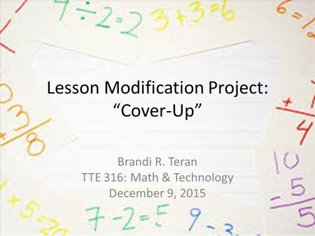 "Lesson Modification Project: ""Cover-Up"" Brandi R. Teran TTE 316: Math & Technology December 9, 2015."
