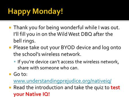  Thank you for being wonderful while I was out. I'll fill you in on the Wild West DBQ after the bell rings.  Please take out your BYOD device and log.