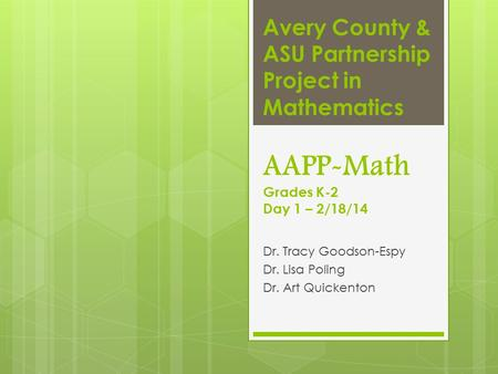 Avery County & ASU Partnership Project in Mathematics AAPP-Math Grades K-2 Day 1 – 2/18/14 Dr. Tracy Goodson-Espy Dr. Lisa Poling Dr. Art Quickenton.