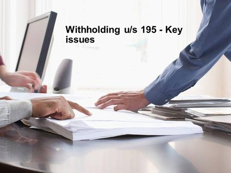 Withholding u/s 195 - Key issues. Key issues - Withholding tax provisions – Section 195 Agenda 1 Grossing up of taxes – Section 195A 2 Analysis of Section.