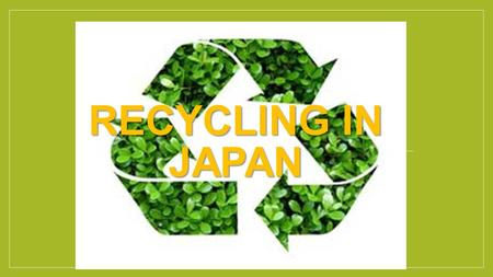 RECYCLING IN JAPAN. How we throw garbage away Other Burnable Garbage Cans Glasses Bottles Newspapers Magazines Plastic Bottles Irons Recycled.