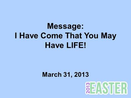 Message: I Have Come That You May Have LIFE! March 31, 2013.