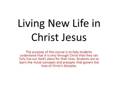 Living New Life in Christ Jesus The purpose of this course is to help students understand that it is only through Christ that they can fully live out God's.