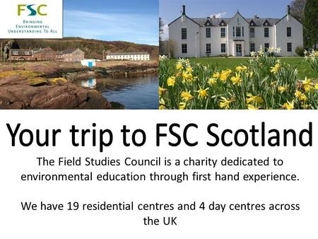 The Field Studies Council is a charity dedicated to environmental education through first hand experience. We have 19 residential centres and 4 day centres.