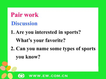 Pair work Discussion 1. Are you interested in sports? What's your favorite? 2. Can you name some types of sports you know?