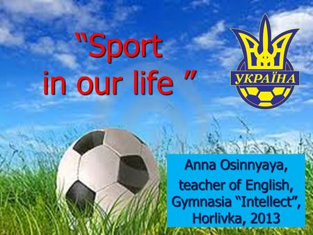 """Sport in our life "" Anna Osinnyaya, teacher of English, Gymnasia ""Intellect"", Horlivka, 2013."