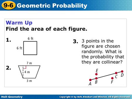 Holt Geometry 9-6 Geometric Probability Warm Up Find the area of each figure. 1. 2. 3. 3 points in the figure are chosen randomly. What is the probability.
