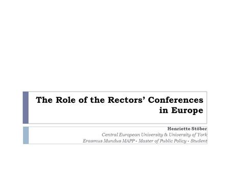 The Role of the Rectors' Conferences in Europe Henriette Stöber Central European University & University of York Erasmus Mundus MAPP - Master of Public.