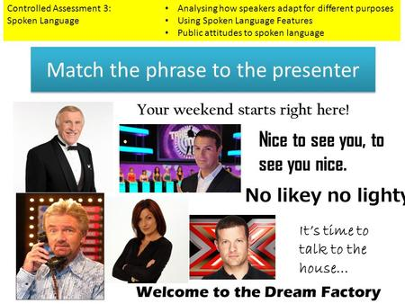 Match the phrase to the presenter Controlled Assessment 3: Spoken Language Analysing how speakers adapt for different purposes Using Spoken Language Features.