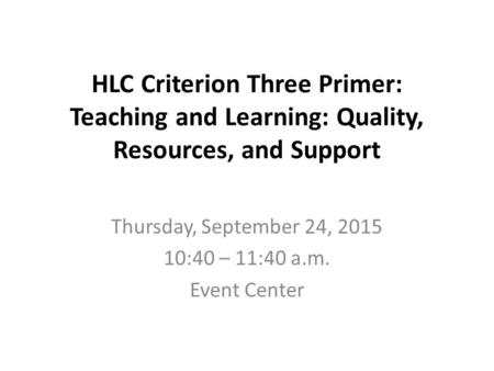 HLC Criterion Three Primer: Teaching and Learning: Quality, Resources, and Support Thursday, September 24, 2015 10:40 – 11:40 a.m. Event Center.