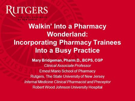 Walkin' Into a Pharmacy Wonderland: Incorporating Pharmacy Trainees Into a Busy Practice Mary Bridgeman, Pharm.D., BCPS, CGP Clinical Associate Professor.