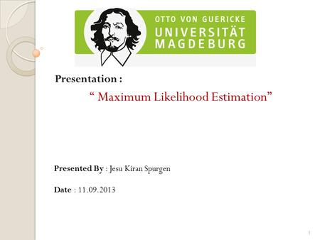 "Presentation : "" Maximum Likelihood Estimation"" Presented By : Jesu Kiran Spurgen Date : 11.09.2013 1."