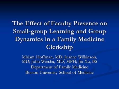 The Effect of Faculty Presence on Small-group Learning and Group Dynamics in a Family Medicine Clerkship Miriam Hoffman, MD; Joanne Wilkinson, MD; John.