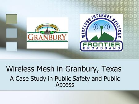 Wireless Mesh in Granbury, Texas A Case Study in Public Safety and Public Access.