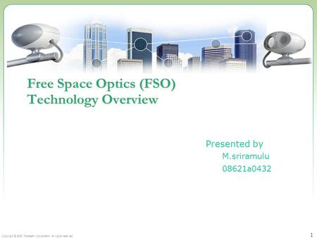 Copyright © 2002 Terabeam Corporation. All rights reserved. 1 Free Space Optics (FSO) Technology Overview Presented by M.sriramulu 08621a0432.