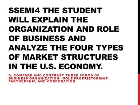 SSEMI4 THE STUDENT WILL EXPLAIN THE ORGANIZATION AND ROLE OF BUSINESS AND ANALYZE THE FOUR TYPES OF MARKET STRUCTURES IN THE U.S. ECONOMY. A. COMPARE AND.