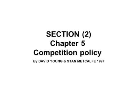 SECTION (2) Chapter 5 Competition policy By DAVID YOUNG & STAN METCALFE 1997.